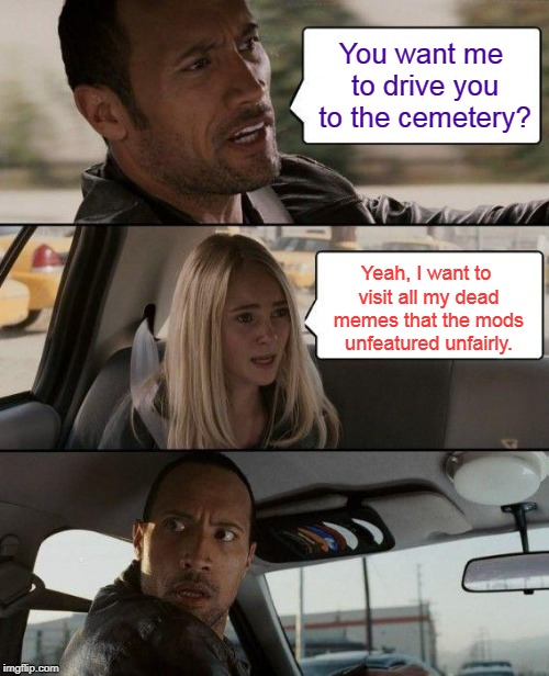 Raydog reposted his own meme, and the mods unfeatured it unfairly. So Repost Your Own Memes Week to show support, from April 16 | You want me to drive you to the cemetery? Yeah, I want to visit all my dead memes that the mods unfeatured unfairly. | image tagged in memes,the rock driving,mods,imgflip,raydog,let's improve imgflip together | made w/ Imgflip meme maker