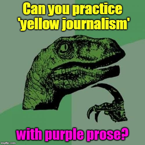 All the news that's fit to fake. | Can you practice 'yellow journalism' with purple prose? | image tagged in memes,philosoraptor,journalism,fake news | made w/ Imgflip meme maker
