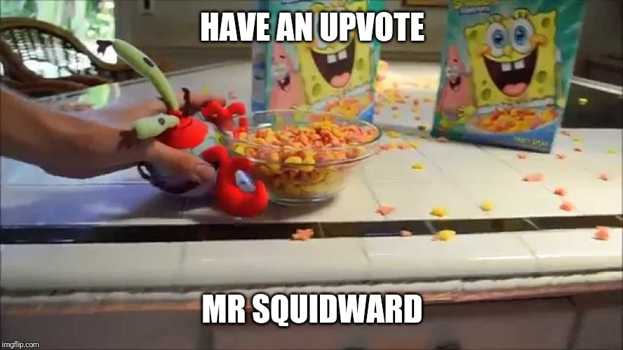 Have a bowl Mr X | HAVE AN UPVOTE MR SQUIDWARD | image tagged in have a bowl mr x | made w/ Imgflip meme maker