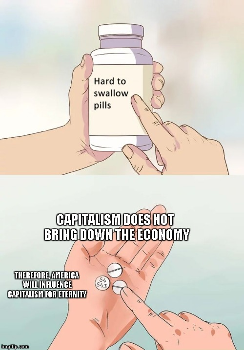 Hard To Swallow Pills Meme | CAPITALISM DOES NOT BRING DOWN THE ECONOMY THEREFORE, AMERICA WILL INFLUENCE CAPITALISM FOR ETERNITY | image tagged in memes,hard to swallow pills | made w/ Imgflip meme maker
