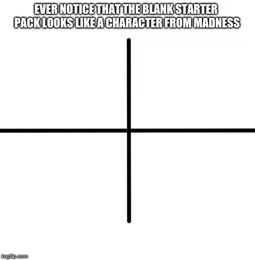 Blank Starter Pack | EVER NOTICE THAT THE BLANK STARTER PACK LOOKS LIKE A CHARACTER FROM MADNESS | image tagged in memes,blank starter pack | made w/ Imgflip meme maker