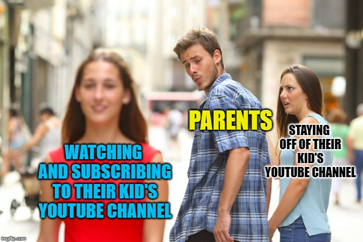 It annoys me when parents do that crap | WATCHING AND SUBSCRIBING TO THEIR KID'S YOUTUBE CHANNEL PARENTS STAYING OFF OF THEIR KID'S YOUTUBE CHANNEL | image tagged in memes,distracted boyfriend,doctordoomsday180,youtube,parents,funny | made w/ Imgflip meme maker