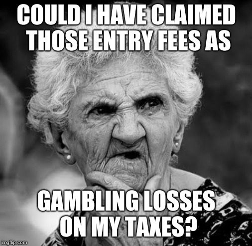 Wondering Old Lady | COULD I HAVE CLAIMED THOSE ENTRY FEES AS GAMBLING LOSSES ON MY TAXES? | image tagged in wondering old lady | made w/ Imgflip meme maker