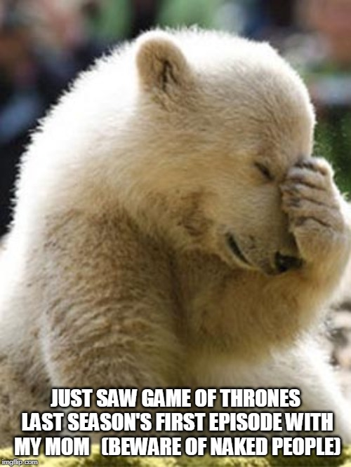 Facepalm Bear |  JUST SAW GAME OF THRONES LAST SEASON'S FIRST EPISODE WITH MY MOM   (BEWARE OF NAKED PEOPLE) | image tagged in memes,facepalm bear | made w/ Imgflip meme maker