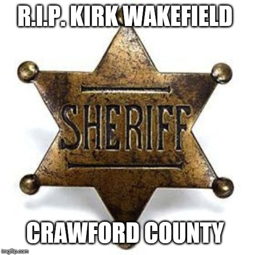 Fallen official | R.I.P. KIRK WAKEFIELD CRAWFORD COUNTY | image tagged in sheriff | made w/ Imgflip meme maker