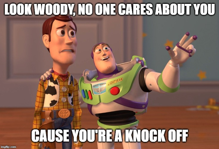 X, X Everywhere Meme | LOOK WOODY, NO ONE CARES ABOUT YOU CAUSE YOU'RE A KNOCK OFF | image tagged in memes,x x everywhere | made w/ Imgflip meme maker