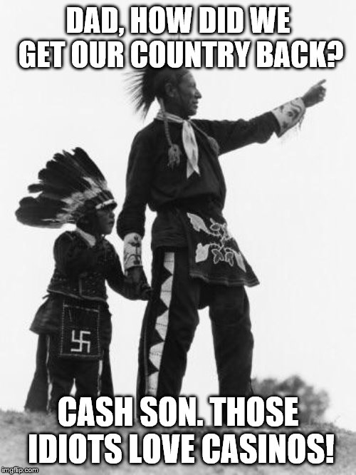 Native American | DAD, HOW DID WE GET OUR COUNTRY BACK? CASH SON. THOSE IDIOTS LOVE CASINOS! | image tagged in native american | made w/ Imgflip meme maker