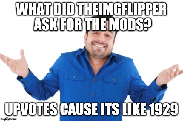Oh well |  WHAT DID THEIMGFLIPPER ASK FOR THE MODS? UPVOTES CAUSE ITS LIKE 1929 | image tagged in oh well | made w/ Imgflip meme maker