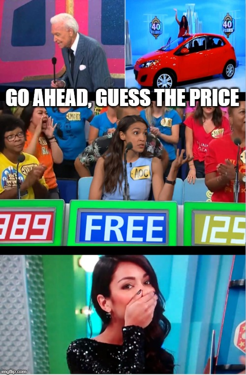 like, free? | GO AHEAD, GUESS THE PRICE | image tagged in memes,alexandria ocasio-cortez,free stuff,socialist,idiot | made w/ Imgflip meme maker