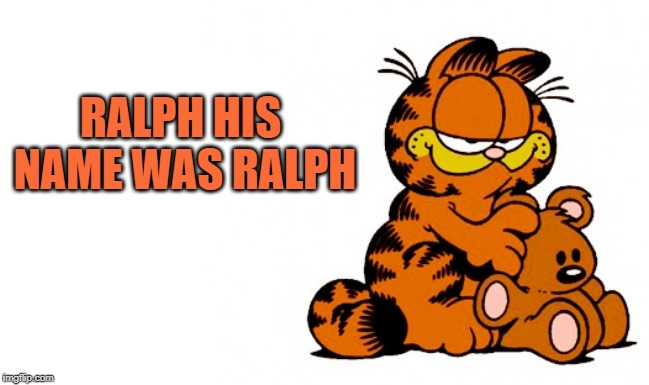 garfield | RALPH HIS NAME WAS RALPH | image tagged in garfield | made w/ Imgflip meme maker