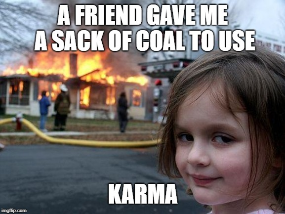 Disaster Girl |  A FRIEND GAVE ME A SACK OF COAL TO USE; KARMA | image tagged in memes,disaster girl | made w/ Imgflip meme maker