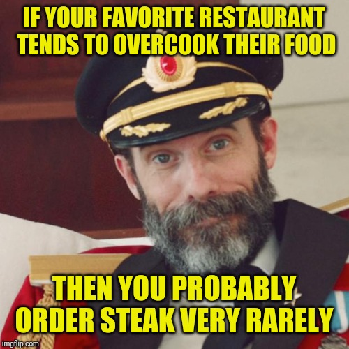 And when you leave, you can complement them on a job well done; Pun Weekend April 19-21 | IF YOUR FAVORITE RESTAURANT TENDS TO OVERCOOK THEIR FOOD THEN YOU PROBABLY ORDER STEAK VERY RARELY | image tagged in captain obvious,memes,restaurant,steak dinner,well yes but actually no,confused dafuq jack sparrow what | made w/ Imgflip meme maker