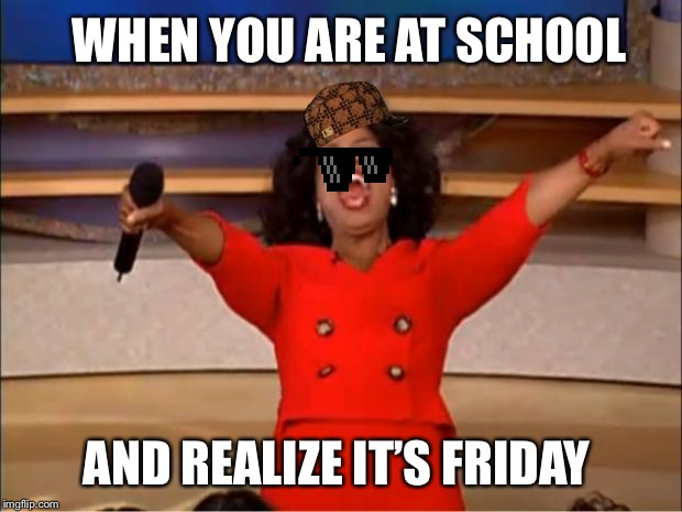 Oprah You Get A | WHEN YOU ARE AT SCHOOL AND REALIZE IT'S FRIDAY | image tagged in memes,oprah you get a | made w/ Imgflip meme maker
