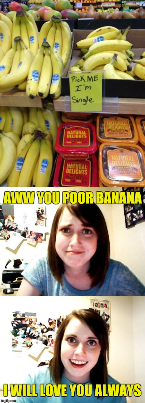 They won't be single for long... | AWW YOU POOR BANANA I WILL LOVE YOU ALWAYS | image tagged in memes,overly attached girlfriend,overly attached girlfriend touched,44colt,fruit,grocery store | made w/ Imgflip meme maker