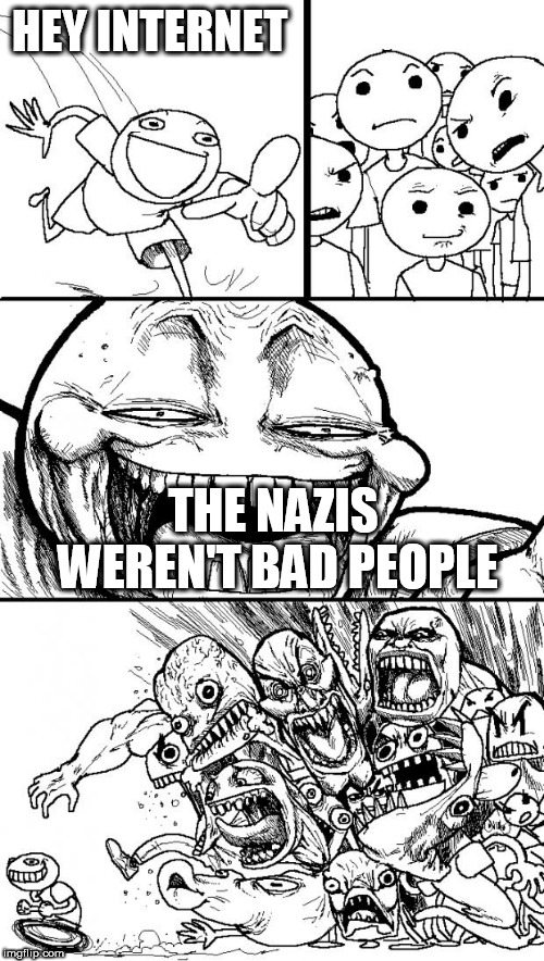 Hey Internet | HEY INTERNET THE NAZIS WEREN'T BAD PEOPLE | image tagged in memes,hey internet,nazi,nazis,bad people,bad | made w/ Imgflip meme maker