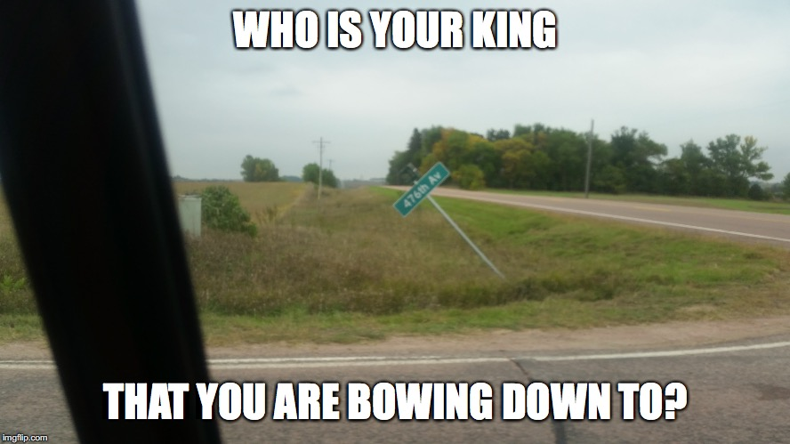 Who knows |  WHO IS YOUR KING; THAT YOU ARE BOWING DOWN TO? | image tagged in memes,street signs,king | made w/ Imgflip meme maker