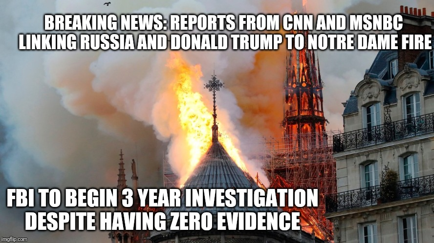 Notre Dame Fire | BREAKING NEWS: REPORTS FROM CNN AND MSNBC LINKING RUSSIA AND DONALD TRUMP TO NOTRE DAME FIRE FBI TO BEGIN 3 YEAR INVESTIGATION DESPITE HAVIN | image tagged in politics,donald trump,funny memes,funny,cnn,maga | made w/ Imgflip meme maker