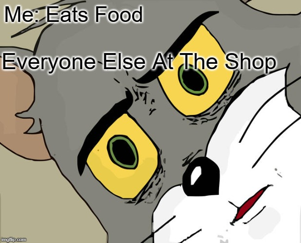 Unsettled Tom | Me: Eats Food Everyone Else At The Shop | image tagged in memes,unsettled tom | made w/ Imgflip meme maker