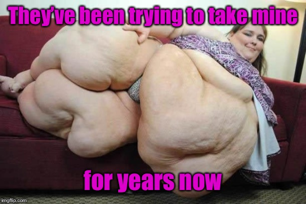 fat woman | They've been trying to take mine for years now | image tagged in fat woman | made w/ Imgflip meme maker