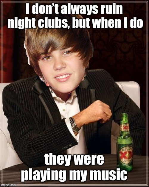 The Most Interesting Justin Bieber Meme | I don't always ruin night clubs, but when I do they were playing my music | image tagged in memes,the most interesting justin bieber | made w/ Imgflip meme maker