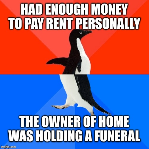 I'm so oblivious sometimes, that I realize my awkwardness later on the day | HAD ENOUGH MONEY TO PAY RENT PERSONALLY THE OWNER OF HOME WAS HOLDING A FUNERAL | image tagged in memes,socially awesome awkward penguin,this is my life,why | made w/ Imgflip meme maker