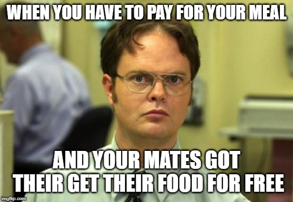 Dwight Schrute | WHEN YOU HAVE TO PAY FOR YOUR MEAL AND YOUR MATES GOT THEIR GET THEIR FOOD FOR FREE | image tagged in memes,dwight schrute | made w/ Imgflip meme maker