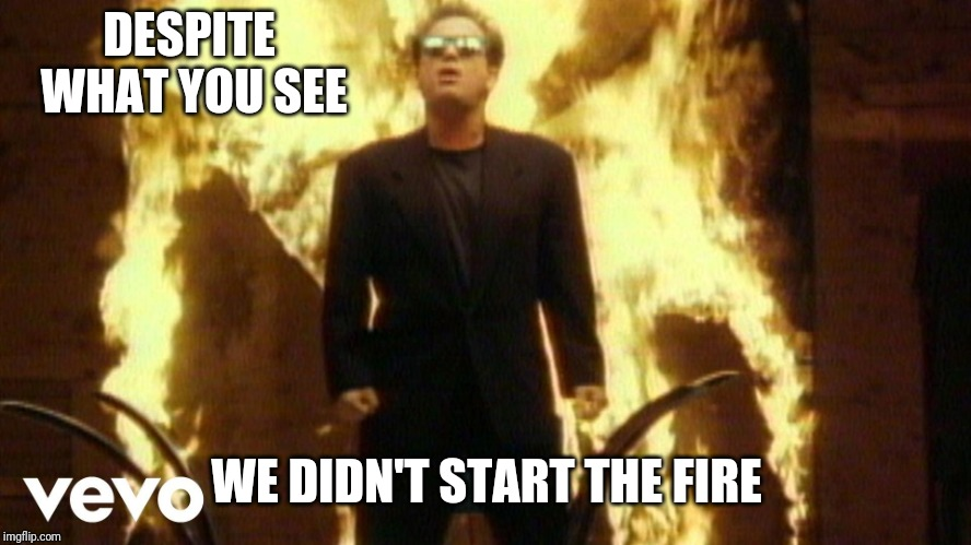 Billy Joel Satan | DESPITE WHAT YOU SEE WE DIDN'T START THE FIRE | image tagged in billy joel satan | made w/ Imgflip meme maker