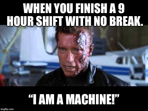 "WHEN YOU FINISH A 9 HOUR SHIFT WITH NO BREAK. ""I AM A MACHINE!"" 