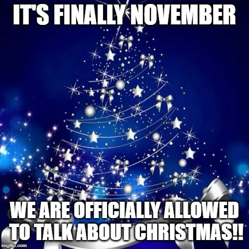 Merry Christmas  | IT'S FINALLY NOVEMBER WE ARE OFFICIALLY ALLOWED TO TALK ABOUT CHRISTMAS!! | image tagged in merry christmas | made w/ Imgflip meme maker