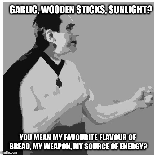 Overly Manly Vampire |  GARLIC, WOODEN STICKS, SUNLIGHT? YOU MEAN MY FAVOURITE FLAVOUR OF BREAD, MY WEAPON, MY SOURCE OF ENERGY? | image tagged in overly manly vampire | made w/ Imgflip meme maker
