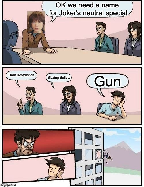 Boardroom Meeting Suggestion | OK we need a name for Joker's neutral special Dark Destruction Blazing Bullets Gun | image tagged in memes,boardroom meeting suggestion | made w/ Imgflip meme maker