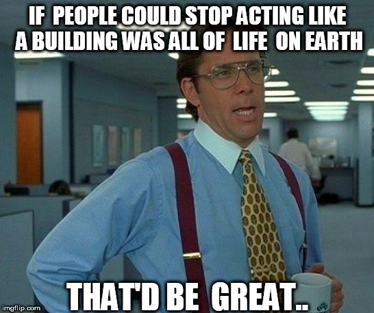That Would Be Great Meme | IF  PEOPLE COULD STOP ACTING LIKE A BUILDING WAS ALL OF  LIFE  ON EARTH THAT'D BE  GREAT.. | image tagged in memes,that would be great | made w/ Imgflip meme maker