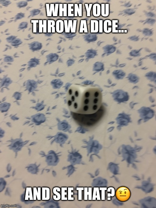 Trickshot Dice | WHEN YOU THROW A DICE... AND SEE THAT?? | image tagged in funny memes,dice | made w/ Imgflip meme maker
