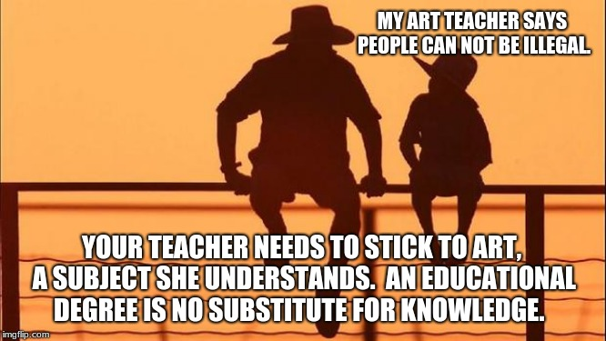 Cowboy Wisdom.  People can be illegal | MY ART TEACHER SAYS PEOPLE CAN NOT BE ILLEGAL. YOUR TEACHER NEEDS TO STICK TO ART, A SUBJECT SHE UNDERSTANDS.  AN EDUCATIONAL DEGREE IS NO S | image tagged in cowboy father and son,cowboy wisdom,build the wall,illegals,knowledge | made w/ Imgflip meme maker