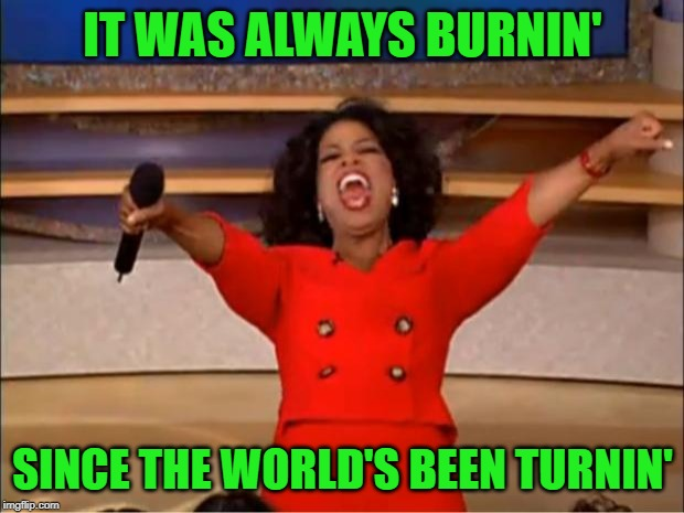 Oprah You Get A Meme | IT WAS ALWAYS BURNIN' SINCE THE WORLD'S BEEN TURNIN' | image tagged in memes,oprah you get a | made w/ Imgflip meme maker