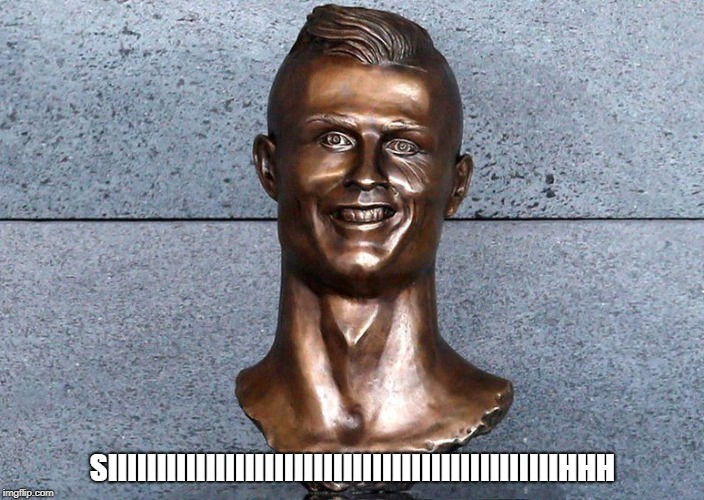 Legendary statue |  SIIIIIIIIIIIIIIIIIIIIIIIIIIIIIIIIIIIIIIIIIIIIIIHHH | image tagged in football,legendary,online gaming,real madrid,spanish,funny | made w/ Imgflip meme maker