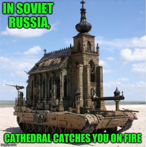 Equipped with incendiary rounds | IN SOVIET RUSSIA, CATHEDRAL CATCHES YOU ON FIRE ___ | image tagged in notre dame,paris,fire,france,pipe_picasso,russia | made w/ Imgflip meme maker