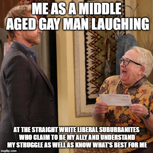 Straight white suburbanites always know what's best for everyone else | ME AS A MIDDLE AGED GAY MAN LAUGHING AT THE STRAIGHT WHITE LIBERAL SUBURBANITES WHO CLAIM TO BE MY ALLY AND UNDERSTAND MY STRUGGLE AS WELL A | image tagged in lgbt,lgbtq,suburbs,white people,civil rights,gay | made w/ Imgflip meme maker