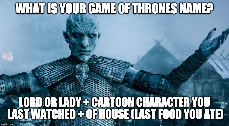 Game of Thrones Night King | WHAT IS YOUR GAME OF THRONES NAME? LORD OR LADY + CARTOON CHARACTER YOU LAST WATCHED + OF HOUSE (LAST FOOD YOU ATE) | image tagged in game of thrones night king | made w/ Imgflip meme maker