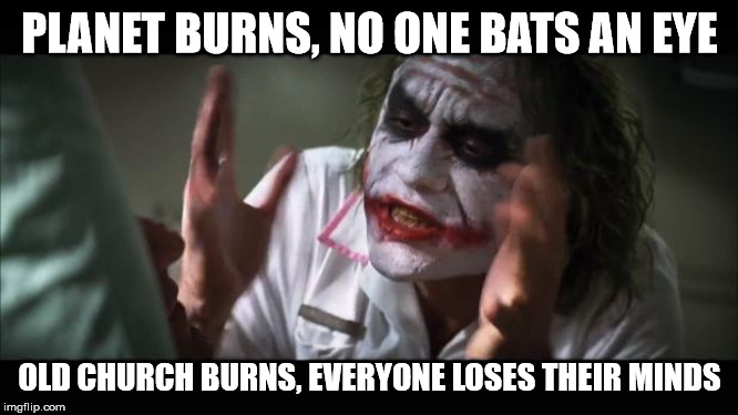 And everybody loses their minds | PLANET BURNS, NO ONE BATS AN EYE OLD CHURCH BURNS, EVERYONE LOSES THEIR MINDS | image tagged in memes,and everybody loses their minds,AdviceAnimals | made w/ Imgflip meme maker
