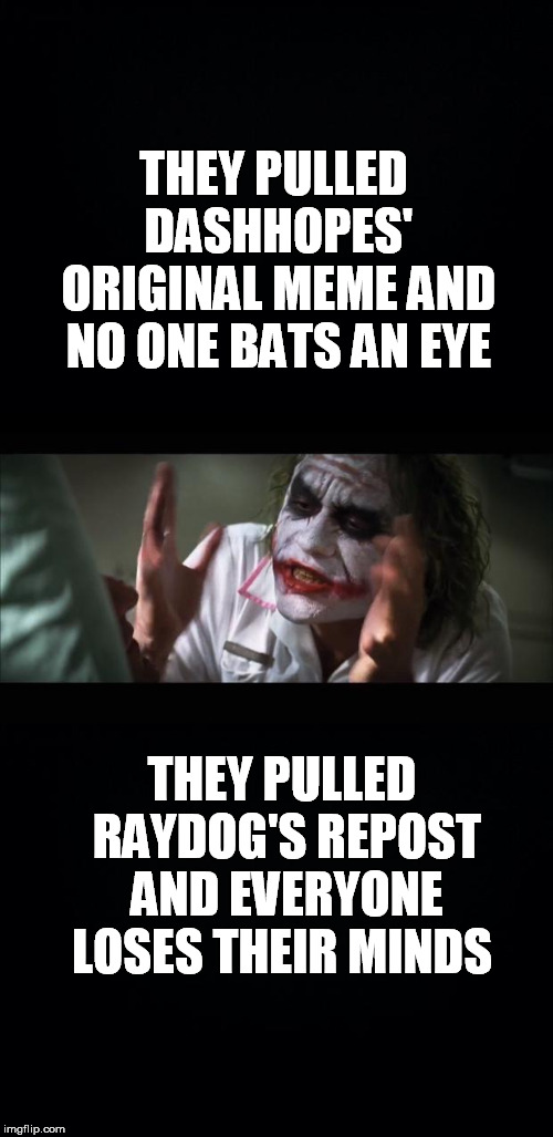 Hey bunch of hypocrites where were you when Dashhopes needed your support? |  THEY PULLED DASHHOPES' ORIGINAL MEME AND NO ONE BATS AN EYE; THEY PULLED RAYDOG'S REPOST AND EVERYONE LOSES THEIR MINDS | image tagged in memes,and everybody loses their minds,black background,repost your own meme week,imgflip users,hypocrites | made w/ Imgflip meme maker