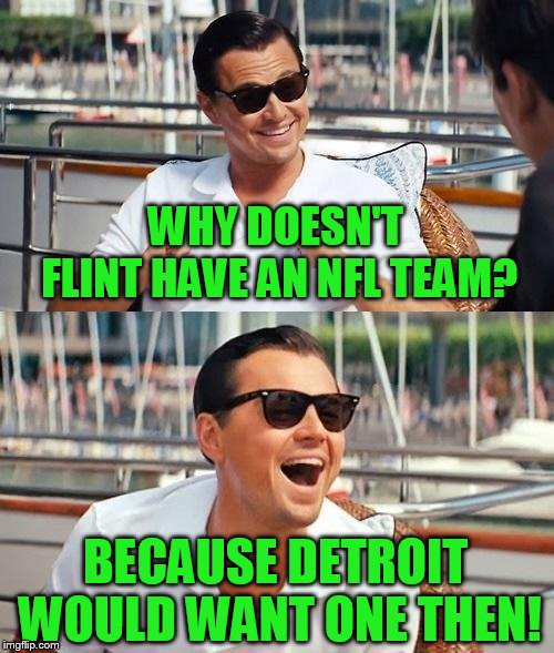 A Michigan stream! | WHY DOESN'T FLINT HAVE AN NFL TEAM? BECAUSE DETROIT WOULD WANT ONE THEN! | image tagged in memes,leonardo dicaprio wolf of wall street | made w/ Imgflip meme maker