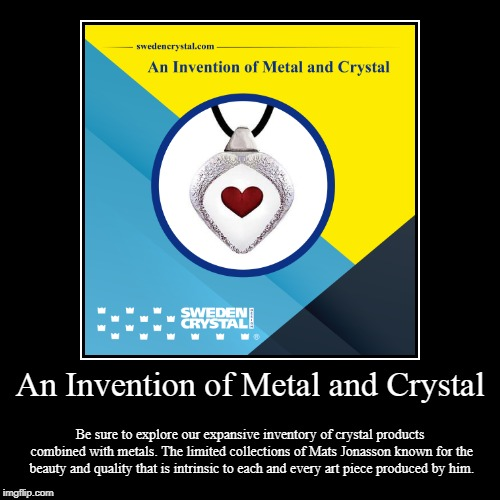 An Invention of Metal and Crystal | An Invention of Metal and Crystal | Be sure to explore our expansive inventory of crystal products combined with metals. The limited collect | image tagged in crystal,metal,glass,products,art | made w/ Imgflip demotivational maker