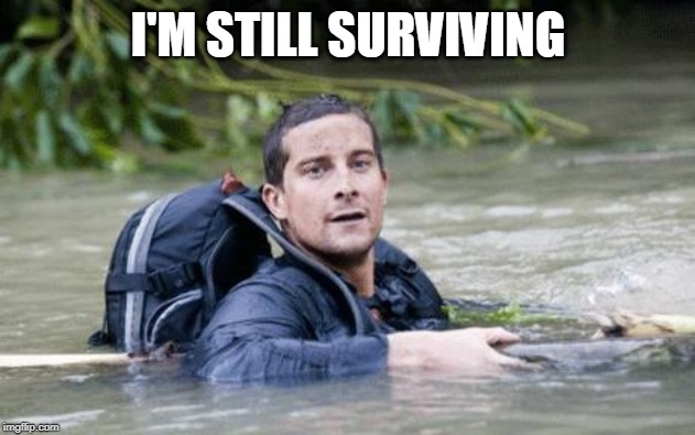 Bear Grylls Survival Tip | I'M STILL SURVIVING | image tagged in bear grylls survival tip | made w/ Imgflip meme maker