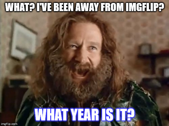 What Year Is It | WHAT? I'VE BEEN AWAY FROM IMGFLIP? WHAT YEAR IS IT? | image tagged in memes,what year is it,funny,robin williams,jumanji,beard | made w/ Imgflip meme maker