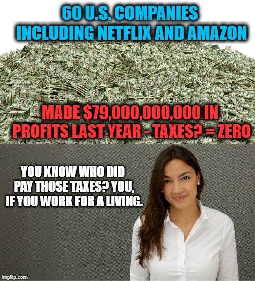 How can you not have a problem with this? | 60 U.S. COMPANIES INCLUDING NETFLIX AND AMAZON MADE $79,000,000,000 IN PROFITS LAST YEAR - TAXES? = ZERO YOU KNOW WHO DID PAY THOSE TAXES? Y | image tagged in memes,taxes,maga,politics,aoc,impeach trump | made w/ Imgflip meme maker