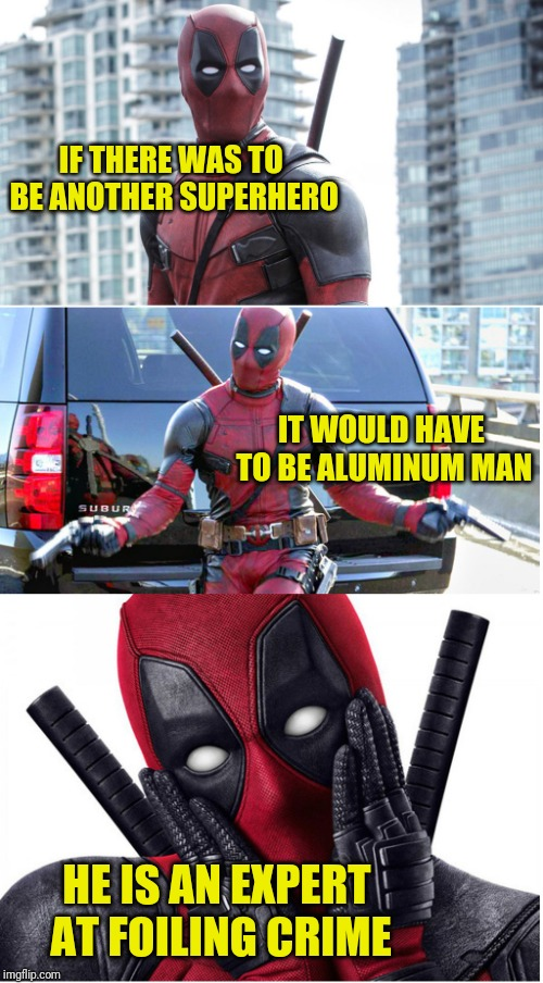 He would be worth his mettle, too. Pun Weekend (April 19-21, a Craziness_all_the_way and Triumph_9 event) | IF THERE WAS TO BE ANOTHER SUPERHERO IT WOULD HAVE TO BE ALUMINUM MAN HE IS AN EXPERT AT FOILING CRIME | image tagged in bad pun deadpool,memes,superheroes,pun weekend,craziness_all_the_way,cringe worthy | made w/ Imgflip meme maker