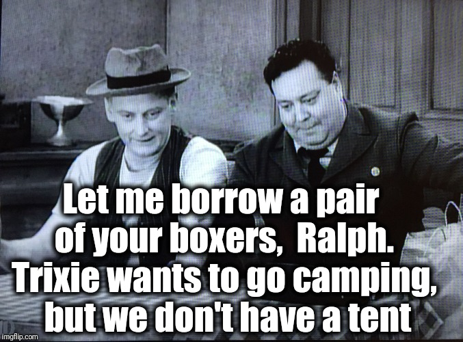 The Honeymooners | Let me borrow a pair of your boxers,  Ralph. Trixie wants to go camping,  but we don't have a tent | image tagged in the honeymooners | made w/ Imgflip meme maker