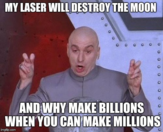 Dr Evil Laser | MY LASER WILL DESTROY THE MOON AND WHY MAKE BILLIONS WHEN YOU CAN MAKE MILLIONS | image tagged in memes,dr evil laser | made w/ Imgflip meme maker