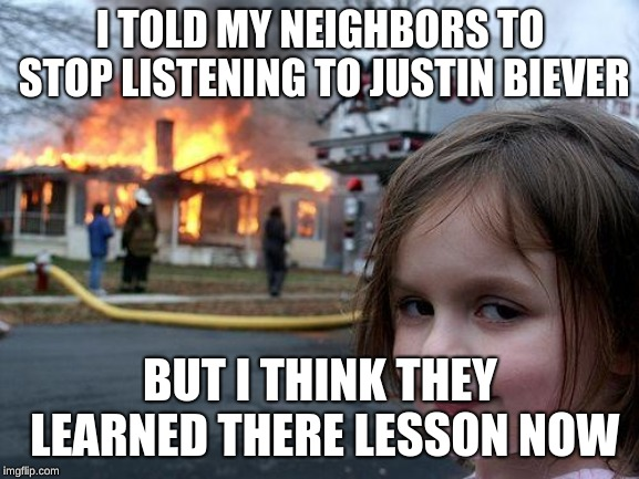 Disaster Girl | I TOLD MY NEIGHBORS TO STOP LISTENING TO JUSTIN BIEVER BUT I THINK THEY LEARNED THERE LESSON NOW | image tagged in memes,disaster girl | made w/ Imgflip meme maker